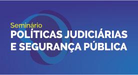 CNJ realiza seminário sobre Políticas Judiciárias e Segurança Pública